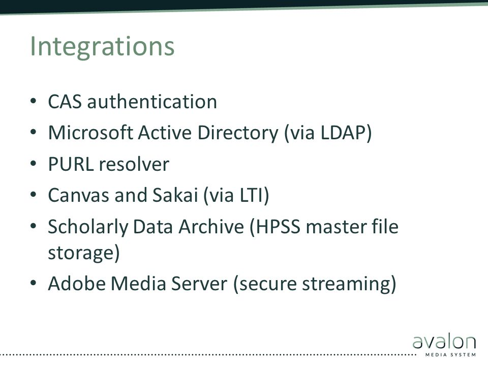 Integrations CAS authentication Microsoft Active Directory (via LDAP) PURL resolver Canvas and Sakai (via LTI) Scholarly Data Archive (HPSS master fil