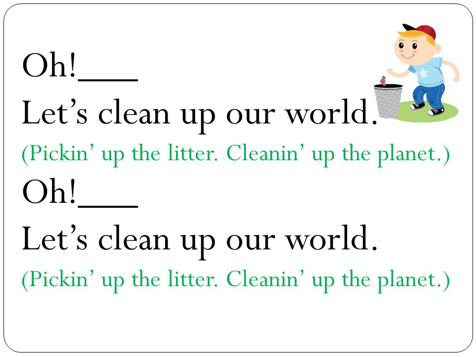 Oh!___ Let's clean up our world. (Pickin' up the litter. Cleanin' up the planet.) Oh!___ Let's clean up our world. (Pickin' up the litter. Cleanin' up