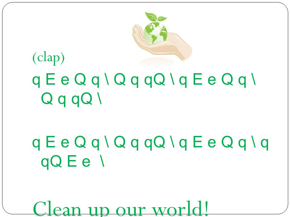 (clap) q E e Q q \ Q q qQ \ q E e Q q \ Q q qQ \ q E e Q q \ q qQ E e \ Clean up our world!