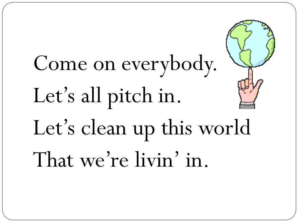 Come on everybody. Let's all pitch in. Let's clean up this world That we're livin' in.