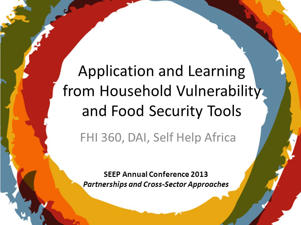 SEEP Annual Conference 2013 Partnerships and Cross-Sector Approaches Application and Learning from Household Vulnerability and Food Security Tools FHI 360, DAI, Self Help Africa