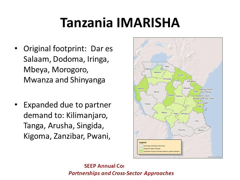 Original footprint: Dar es Salaam, Dodoma, Iringa, Mbeya, Morogoro, Mwanza and Shinyanga Expanded due to partner demand to: Kilimanjaro, Tanga, Arusha, Singida, Kigoma, Zanzibar, Pwani, SEEP Annual Conference 2013 Partnerships and Cross-Sector Approaches Tanzania IMARISHA