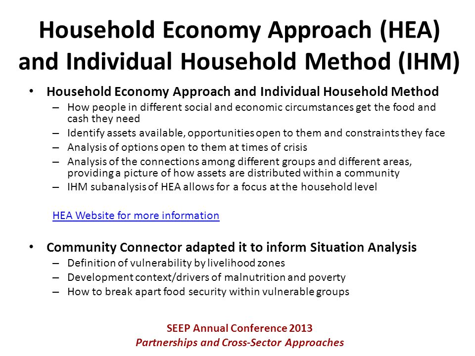 Household Economy Approach and Individual Household Method – How people in different social and economic circumstances get the food and cash they need – Identify assets available, opportunities open to them and constraints they face – Analysis of options open to them at times of crisis – Analysis of the connections among different groups and different areas, providing a picture of how assets are distributed within a community – IHM subanalysis of HEA allows for a focus at the household level HEA Website for more information Community Connector adapted it to inform Situation Analysis – Definition of vulnerability by livelihood zones – Development context/drivers of malnutrition and poverty – How to break apart food security within vulnerable groups SEEP Annual Conference 2013 Partnerships and Cross-Sector Approaches Household Economy Approach (HEA) and Individual Household Method (IHM)