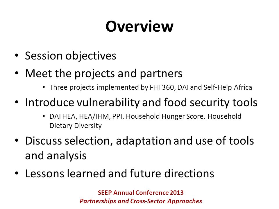 Session objectives Meet the projects and partners Three projects implemented by FHI 360, DAI and Self-Help Africa Introduce vulnerability and food security tools DAI HEA, HEA/IHM, PPI, Household Hunger Score, Household Dietary Diversity Discuss selection, adaptation and use of tools and analysis Lessons learned and future directions SEEP Annual Conference 2013 Partnerships and Cross-Sector Approaches Overview