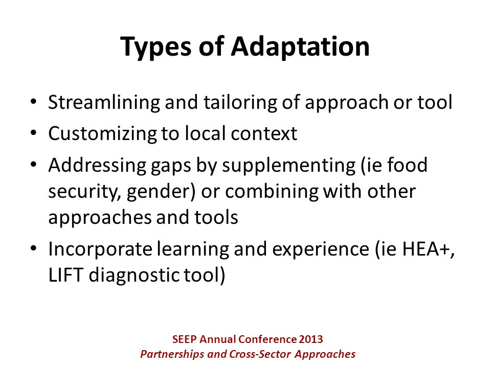 Streamlining and tailoring of approach or tool Customizing to local context Addressing gaps by supplementing (ie food security, gender) or combining with other approaches and tools Incorporate learning and experience (ie HEA+, LIFT diagnostic tool) SEEP Annual Conference 2013 Partnerships and Cross-Sector Approaches Types of Adaptation