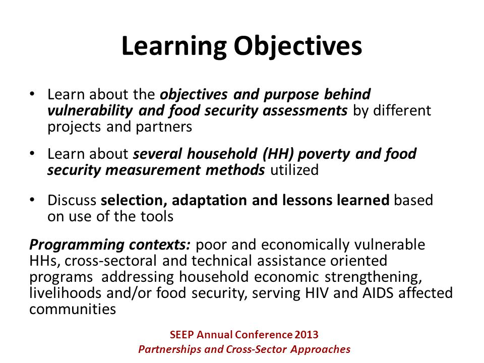 Learn about the objectives and purpose behind vulnerability and food security assessments by different projects and partners Learn about several household (HH) poverty and food security measurement methods utilized Discuss selection, adaptation and lessons learned based on use of the tools Programming contexts: poor and economically vulnerable HHs, cross-sectoral and technical assistance oriented programs addressing household economic strengthening, livelihoods and/or food security, serving HIV and AIDS affected communities SEEP Annual Conference 2013 Partnerships and Cross-Sector Approaches Learning Objectives