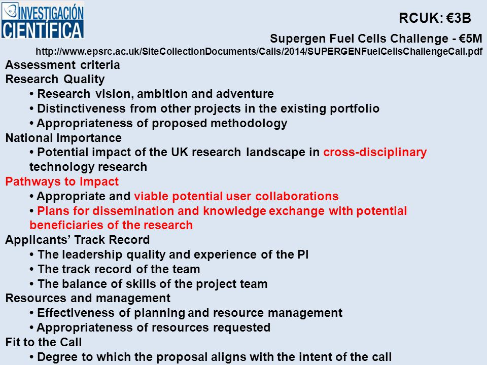 Supergen Fuel Cells Challenge - €5M http://www.epsrc.ac.uk/SiteCollectionDocuments/Calls/2014/SUPERGENFuelCellsChallengeCall.pdf Assessment criteria Research Quality Research vision, ambition and adventure Distinctiveness from other projects in the existing portfolio Appropriateness of proposed methodology National Importance Potential impact of the UK research landscape in cross-disciplinary technology research Pathways to Impact Appropriate and viable potential user collaborations Plans for dissemination and knowledge exchange with potential beneficiaries of the research Applicants' Track Record The leadership quality and experience of the PI The track record of the team The balance of skills of the project team Resources and management Effectiveness of planning and resource management Appropriateness of resources requested Fit to the Call Degree to which the proposal aligns with the intent of the call RCUK: €3B