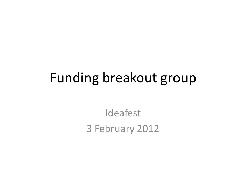 Funding breakout group Ideafest 3 February 2012