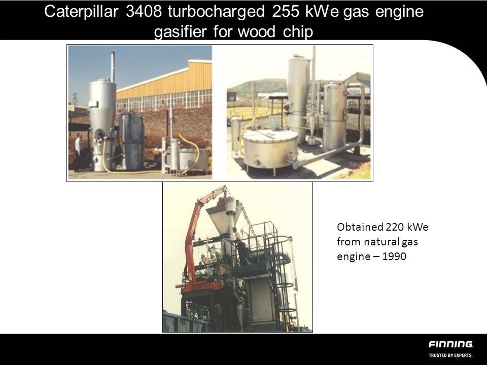 Caterpillar 3408 turbocharged 255 kWe gas engine gasifier for wood chip Obtained 220 kWe from natural gas engine – 1990