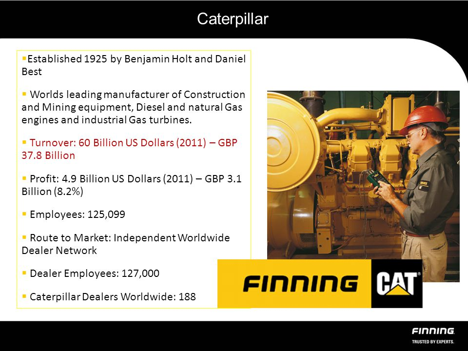 Caterpillar  Established 1925 by Benjamin Holt and Daniel Best  Worlds leading manufacturer of Construction and Mining equipment, Diesel and natural Gas engines and industrial Gas turbines.