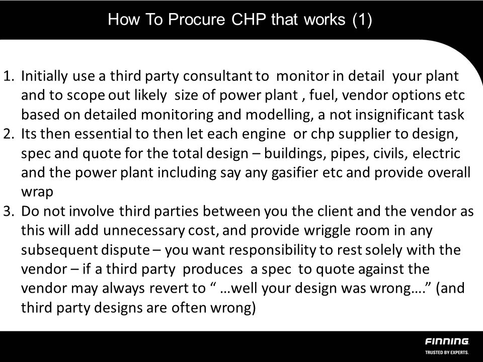 How To Procure CHP that works (1) 1.Initially use a third party consultant to monitor in detail your plant and to scope out likely size of power plant, fuel, vendor options etc based on detailed monitoring and modelling, a not insignificant task 2.Its then essential to then let each engine or chp supplier to design, spec and quote for the total design – buildings, pipes, civils, electric and the power plant including say any gasifier etc and provide overall wrap 3.Do not involve third parties between you the client and the vendor as this will add unnecessary cost, and provide wriggle room in any subsequent dispute – you want responsibility to rest solely with the vendor – if a third party produces a spec to quote against the vendor may always revert to …well your design was wrong…. (and third party designs are often wrong)