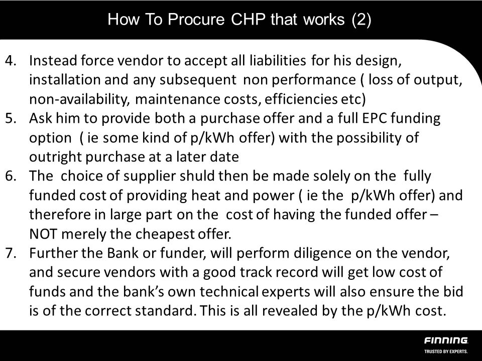 How To Procure CHP that works (2) 4.Instead force vendor to accept all liabilities for his design, installation and any subsequent non performance ( loss of output, non-availability, maintenance costs, efficiencies etc) 5.Ask him to provide both a purchase offer and a full EPC funding option ( ie some kind of p/kWh offer) with the possibility of outright purchase at a later date 6.The choice of supplier shuld then be made solely on the fully funded cost of providing heat and power ( ie the p/kWh offer) and therefore in large part on the cost of having the funded offer – NOT merely the cheapest offer.