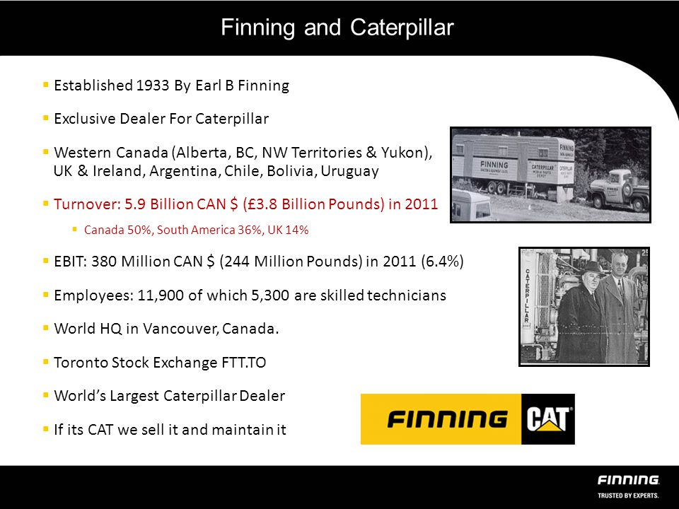 Finning and Caterpillar  Established 1933 By Earl B Finning  Exclusive Dealer For Caterpillar  Western Canada (Alberta, BC, NW Territories & Yukon), UK & Ireland, Argentina, Chile, Bolivia, Uruguay  Turnover: 5.9 Billion CAN $ (£3.8 Billion Pounds) in 2011  Canada 50%, South America 36%, UK 14%  EBIT: 380 Million CAN $ (244 Million Pounds) in 2011 (6.4%)  Employees: 11,900 of which 5,300 are skilled technicians  World HQ in Vancouver, Canada.