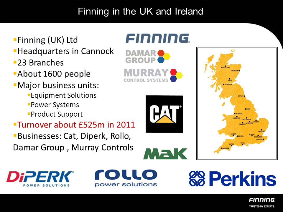 Finning in the UK and Ireland  Finning (UK) Ltd  Headquarters in Cannock  23 Branches  About 1600 people  Major business units:  Equipment Solutions  Power Systems  Product Support  Turnover about £525m in 2011  Businesses: Cat, Diperk, Rollo, Damar Group, Murray Controls