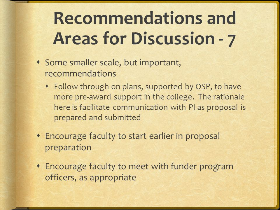 Recommendations and Areas for Discussion - 7  Some smaller scale, but important, recommendations  Follow through on plans, supported by OSP, to have more pre-award support in the college.