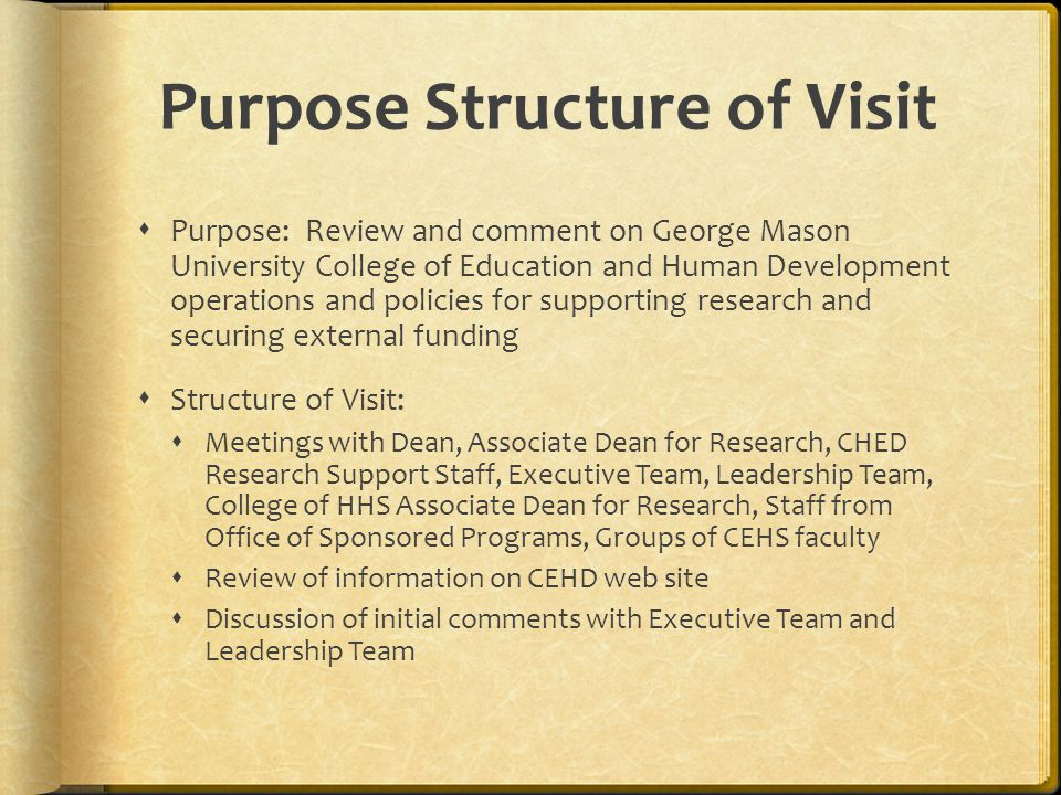 Purpose Structure of Visit  Purpose: Review and comment on George Mason University College of Education and Human Development operations and policies for supporting research and securing external funding  Structure of Visit:  Meetings with Dean, Associate Dean for Research, CHED Research Support Staff, Executive Team, Leadership Team, College of HHS Associate Dean for Research, Staff from Office of Sponsored Programs, Groups of CEHS faculty  Review of information on CEHD web site  Discussion of initial comments with Executive Team and Leadership Team