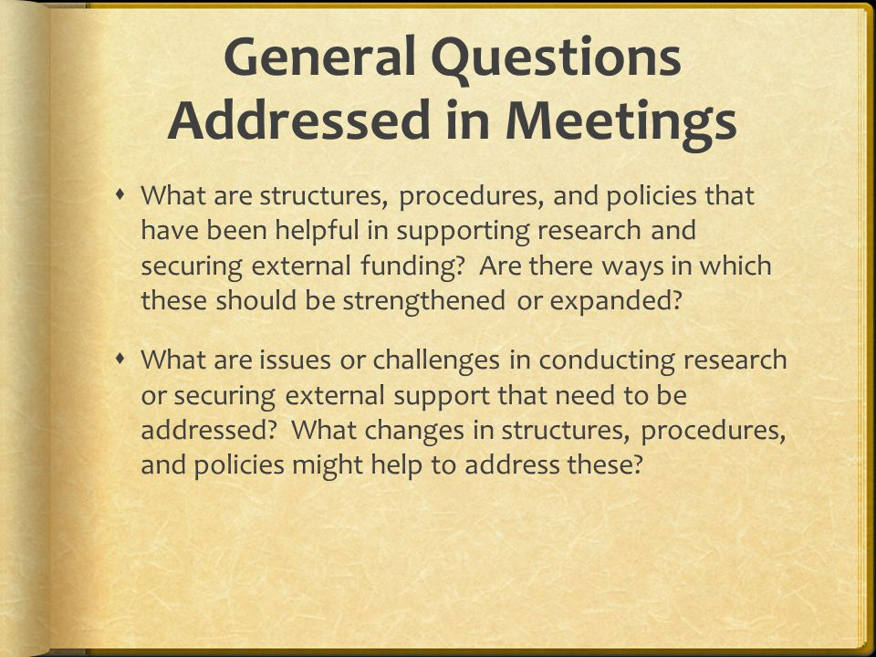 General Questions Addressed in Meetings  What are structures, procedures, and policies that have been helpful in supporting research and securing external funding.