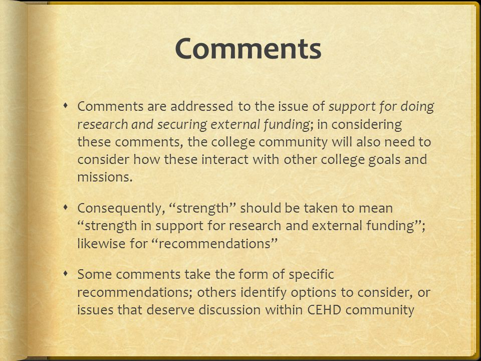Comments  Comments are addressed to the issue of support for doing research and securing external funding; in considering these comments, the college community will also need to consider how these interact with other college goals and missions.
