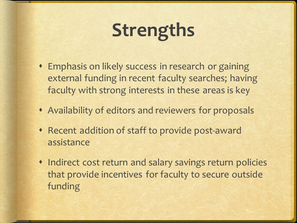 Strengths  Emphasis on likely success in research or gaining external funding in recent faculty searches; having faculty with strong interests in these areas is key  Availability of editors and reviewers for proposals  Recent addition of staff to provide post-award assistance  Indirect cost return and salary savings return policies that provide incentives for faculty to secure outside funding
