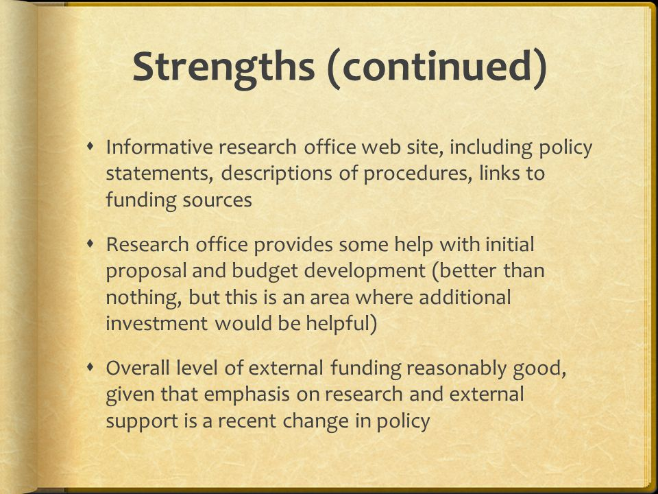 Strengths (continued)  Informative research office web site, including policy statements, descriptions of procedures, links to funding sources  Research office provides some help with initial proposal and budget development (better than nothing, but this is an area where additional investment would be helpful)  Overall level of external funding reasonably good, given that emphasis on research and external support is a recent change in policy