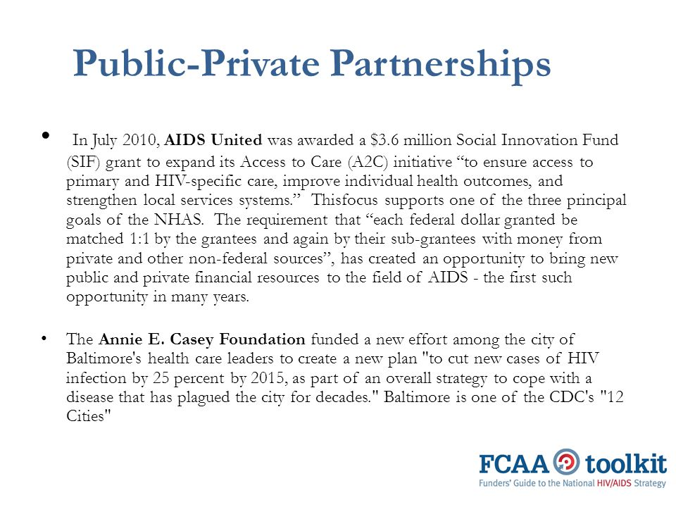 Public-Private Partnerships In July 2010, AIDS United was awarded a $3.6 million Social Innovation Fund (SIF) grant to expand its Access to Care (A2C) initiative to ensure access to primary and HIV-specific care, improve individual health outcomes, and strengthen local services systems. Thisfocus supports one of the three principal goals of the NHAS.