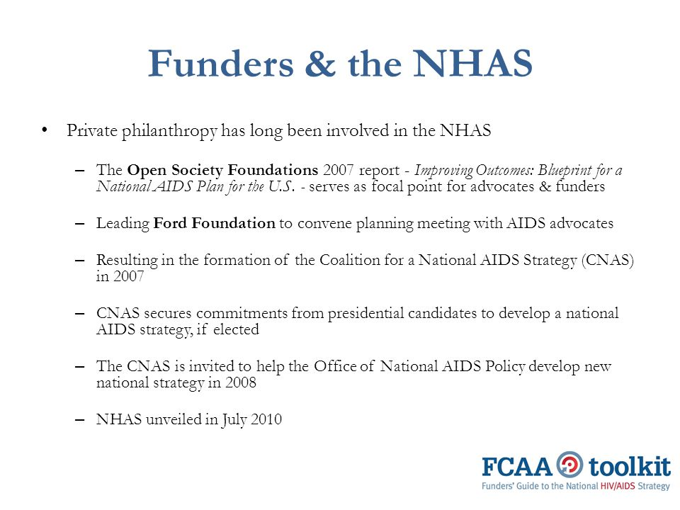 Funders & the NHAS Private philanthropy has long been involved in the NHAS – The Open Society Foundations 2007 report - Improving Outcomes: Blueprint for a National AIDS Plan for the U.S.