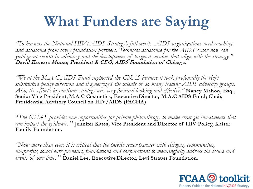 What Funders are Saying To harness the National HIV/AIDS Strategy's full merits, AIDS organizations need coaching and assistance from savvy foundation partners.