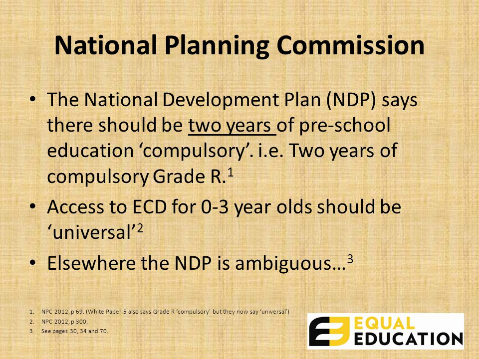 National Planning Commission The National Development Plan (NDP) says there should be two years of pre-school education 'compulsory'.