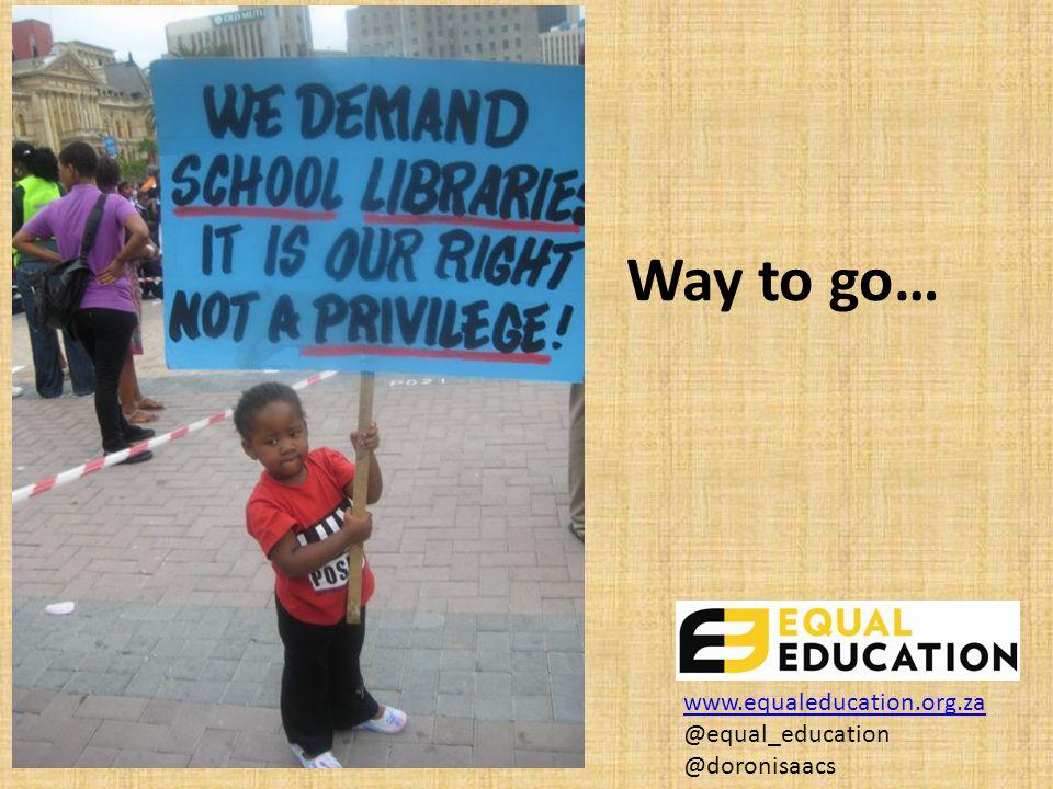 Way to go… www.equaleducation.org.za www.equaleducation.org.za @equal_education @doronisaacs