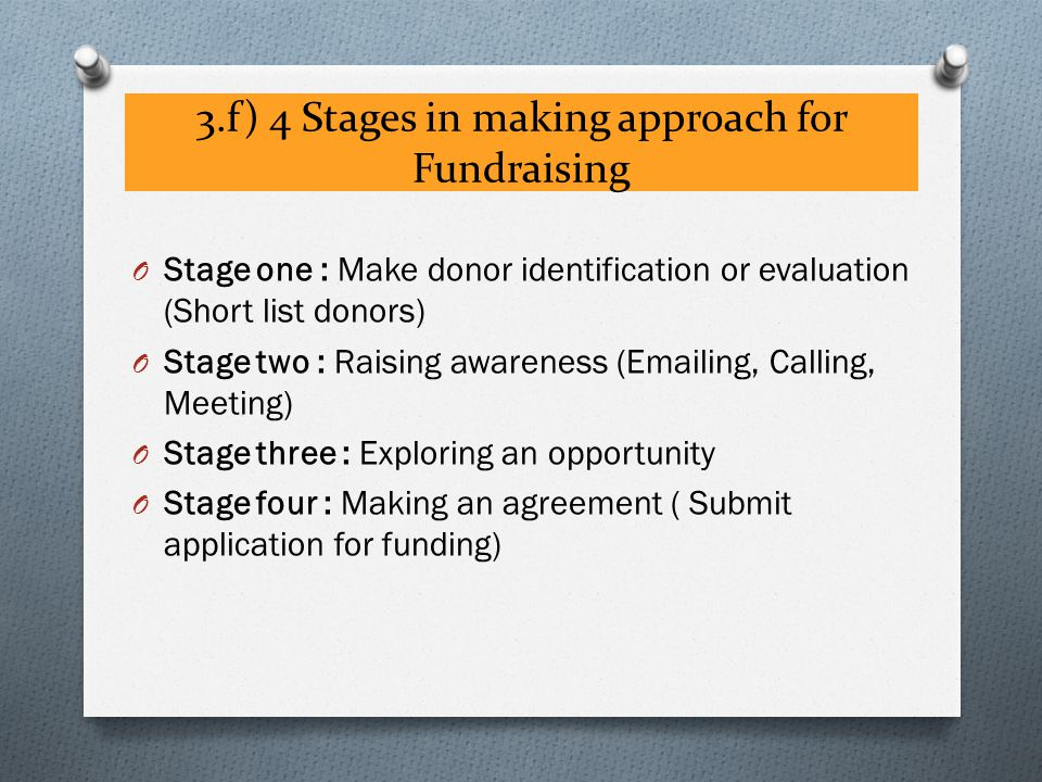 3.f) 4 Stages in making approach for Fundraising O Stage one : Make donor identification or evaluation (Short list donors) O Stage two : Raising awareness (Emailing, Calling, Meeting) O Stage three : Exploring an opportunity O Stage four : Making an agreement ( Submit application for funding)