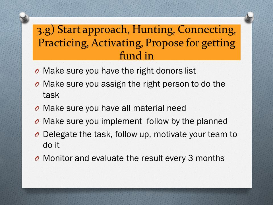 3.g) Start approach, Hunting, Connecting, Practicing, Activating, Propose for getting fund in O Make sure you have the right donors list O Make sure you assign the right person to do the task O Make sure you have all material need O Make sure you implement follow by the planned O Delegate the task, follow up, motivate your team to do it O Monitor and evaluate the result every 3 months