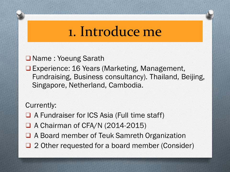 1. Introduce me  Name : Yoeung Sarath  Experience: 16 Years (Marketing, Management, Fundraising, Business consultancy). Thailand, Beijing, Singapore