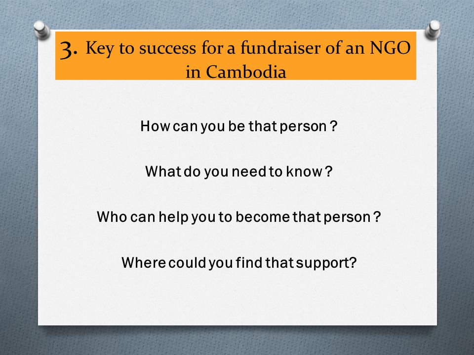 3. Key to success for a fundraiser of an NGO in Cambodia How can you be that person .
