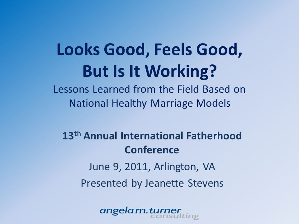 Purpose Evaluating your program is important for anyone considering implementing curriculum- based education within a fatherhood or relationship education program Purpose today is to provide examples from three years of implementation of healthy relationship/marriage education across three national sites that used the same curriculum.
