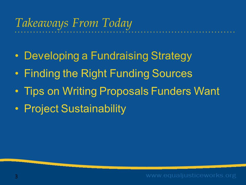 Takeaways From Today 3 Developing a Fundraising Strategy Finding the Right Funding Sources Tips on Writing Proposals Funders Want Project Sustainability