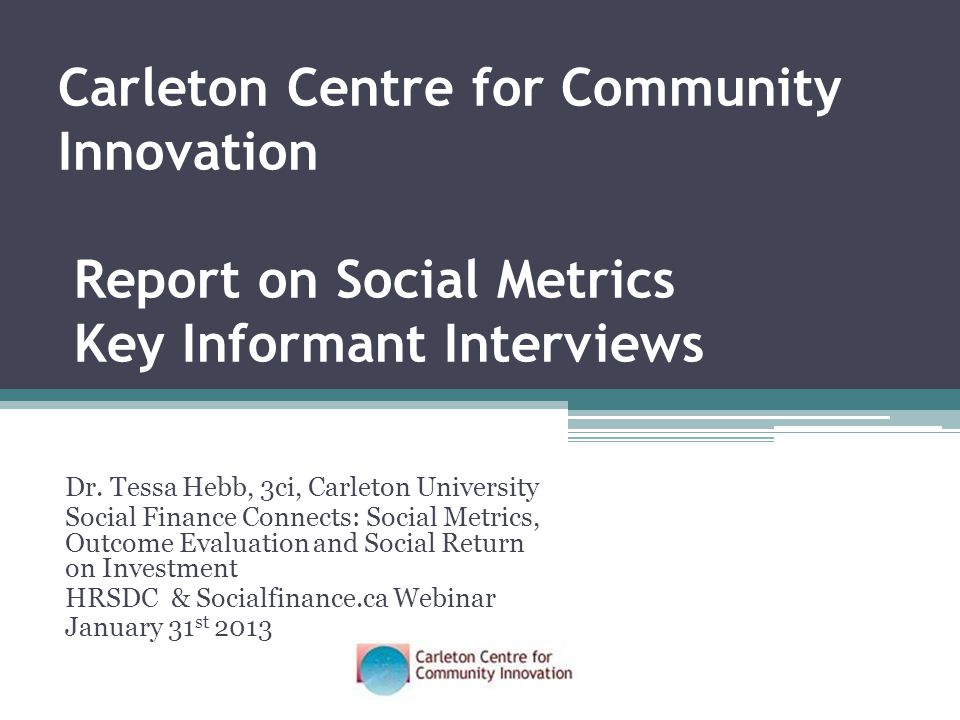 Dr. Tessa Hebb, 3ci, Carleton University Social Finance Connects: Social Metrics, Outcome Evaluation and Social Return on Investment HRSDC & Socialfin