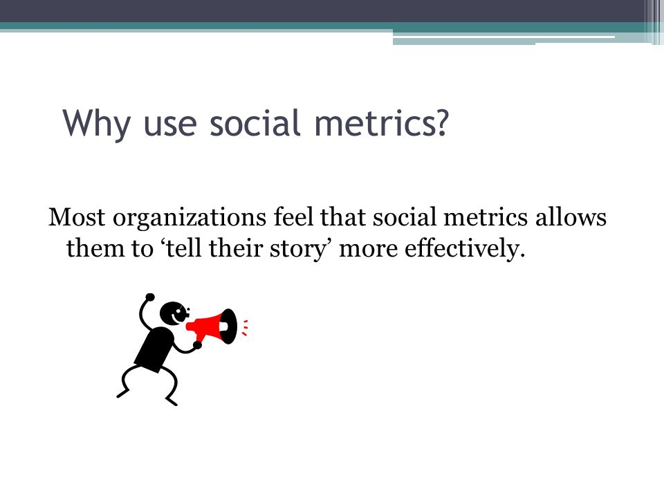 Why use social metrics? Most organizations feel that social metrics allows them to 'tell their story' more effectively.