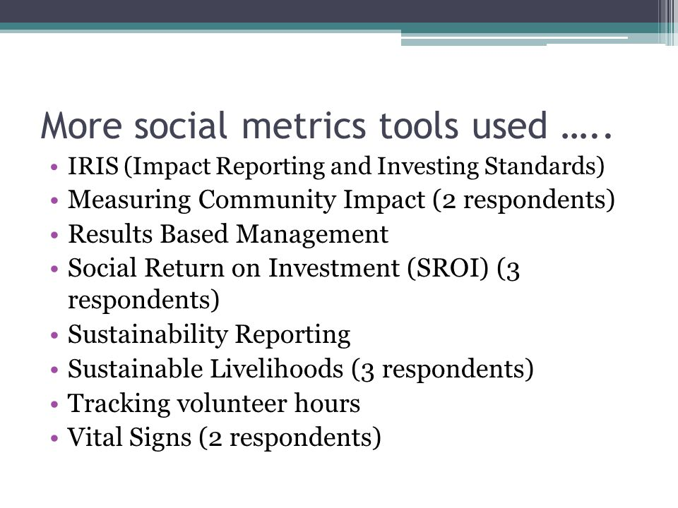 More social metrics tools used ….. IRIS (Impact Reporting and Investing Standards) Measuring Community Impact (2 respondents) Results Based Management