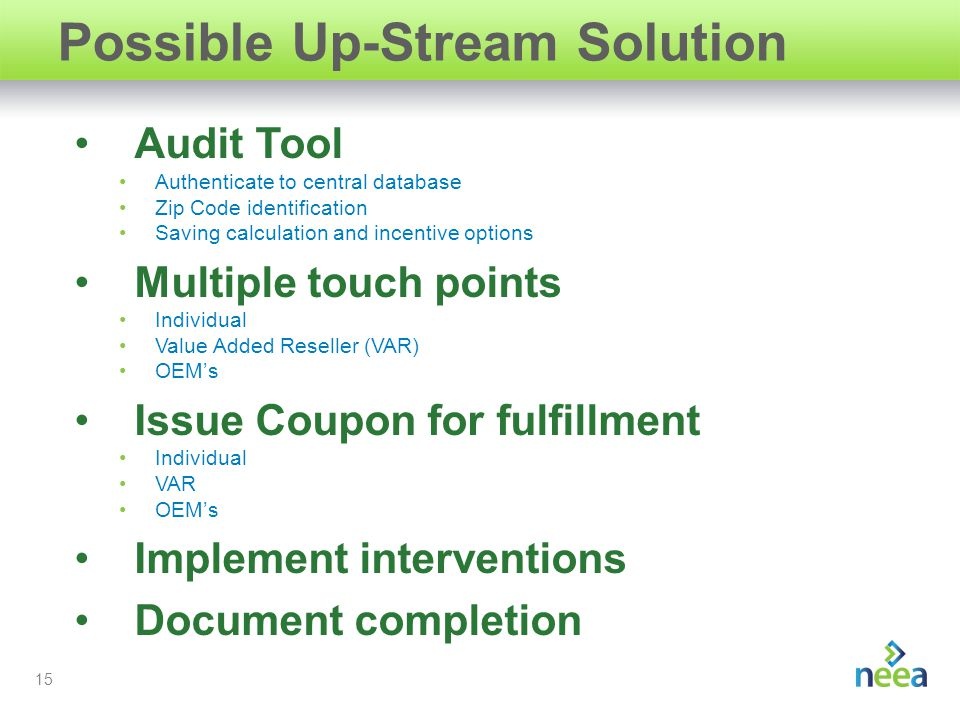 15 Possible Up-Stream Solution Audit Tool Authenticate to central database Zip Code identification Saving calculation and incentive options Multiple touch points Individual Value Added Reseller (VAR) OEM's Issue Coupon for fulfillment Individual VAR OEM's Implement interventions Document completion
