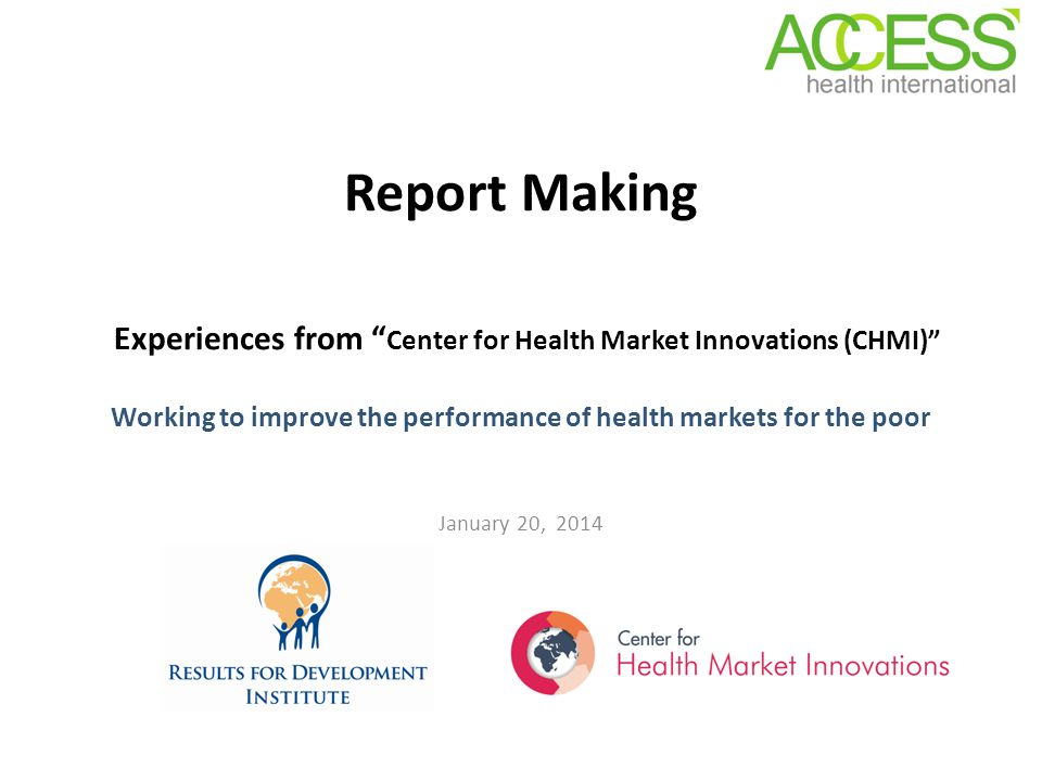 Report Making Experiences from Center for Health Market Innovations (CHMI) Working to improve the performance of health markets for the poor January 20, 2014