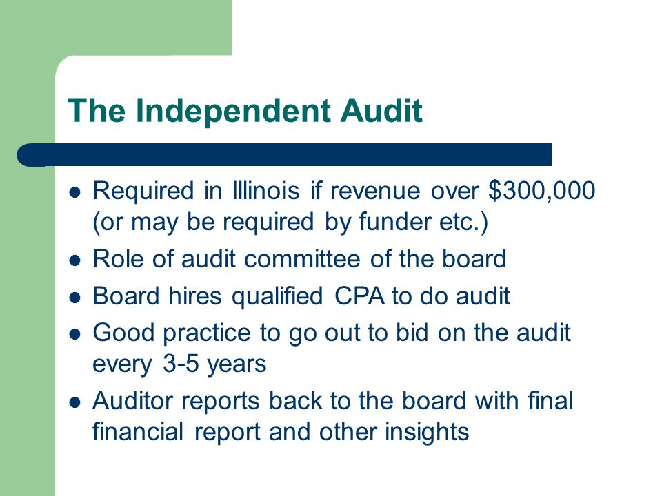 The Independent Audit Required in Illinois if revenue over $300,000 (or may be required by funder etc.) Role of audit committee of the board Board hires qualified CPA to do audit Good practice to go out to bid on the audit every 3-5 years Auditor reports back to the board with final financial report and other insights