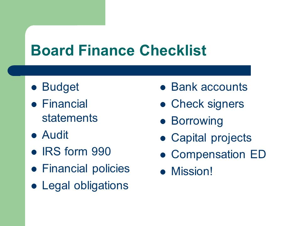 Board Finance Checklist Budget Financial statements Audit IRS form 990 Financial policies Legal obligations Bank accounts Check signers Borrowing Capital projects Compensation ED Mission!