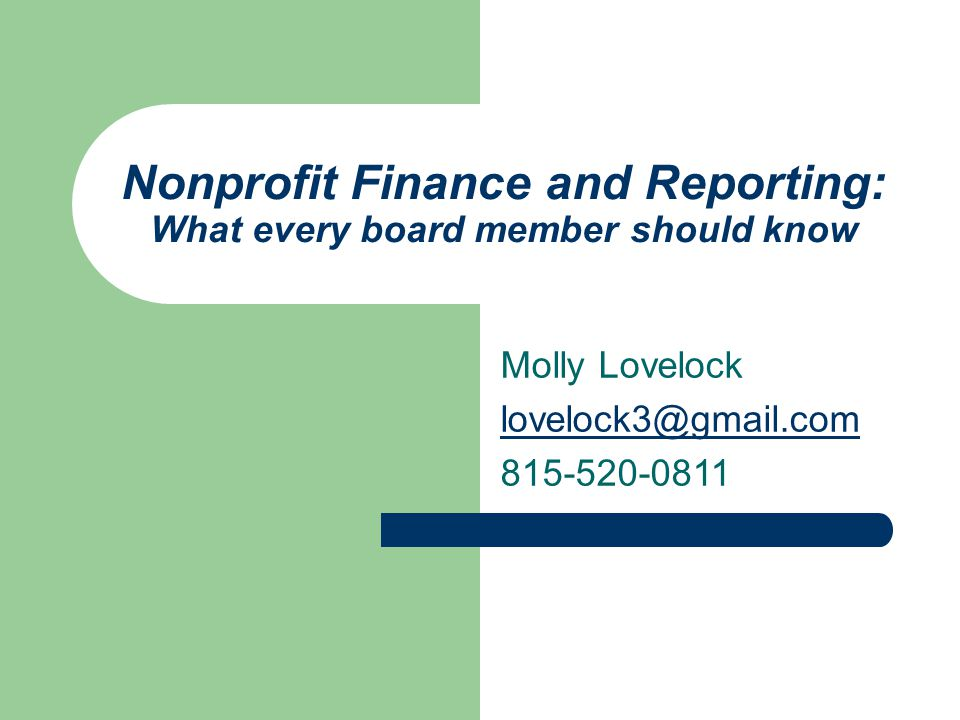Nonprofit Finance and Reporting: What every board member should know Molly Lovelock lovelock3@gmail.com 815-520-0811