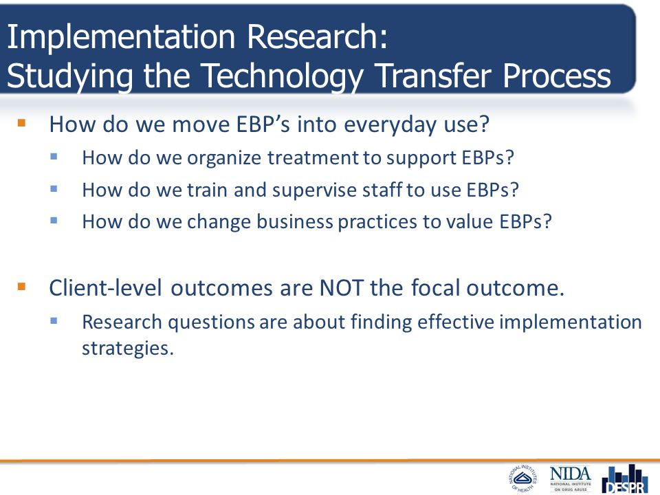 Implementation Research: Studying the Technology Transfer Process  How do we move EBP's into everyday use?  How do we organize treatment to support