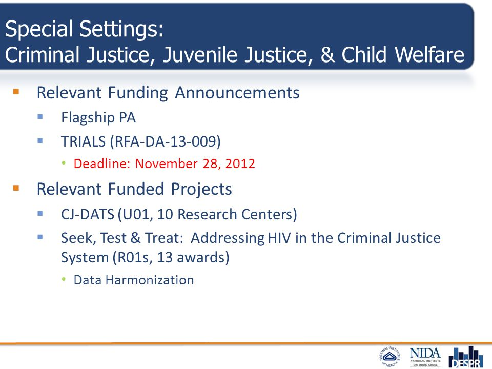 Special Settings: Criminal Justice, Juvenile Justice, & Child Welfare  Relevant Funding Announcements  Flagship PA  TRIALS (RFA-DA-13-009) Deadline