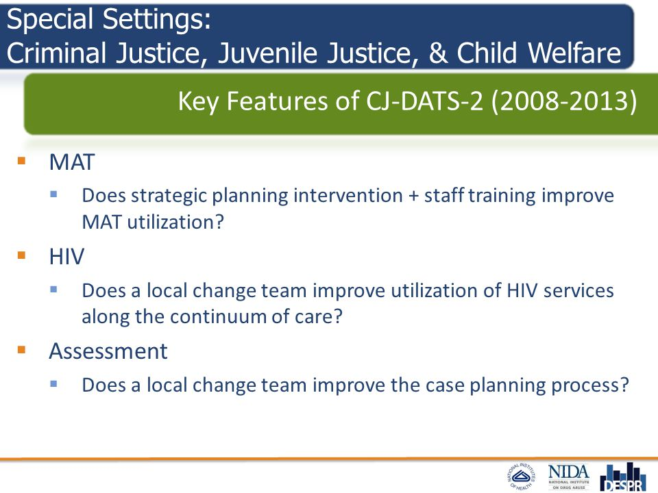 Special Settings: Criminal Justice, Juvenile Justice, & Child Welfare  MAT  Does strategic planning intervention + staff training improve MAT utiliz