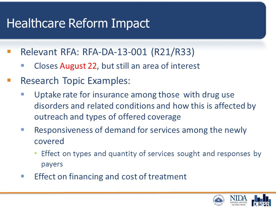 Healthcare Reform Impact  Relevant RFA: RFA-DA-13-001 (R21/R33)  Closes August 22, but still an area of interest  Research Topic Examples:  Uptake