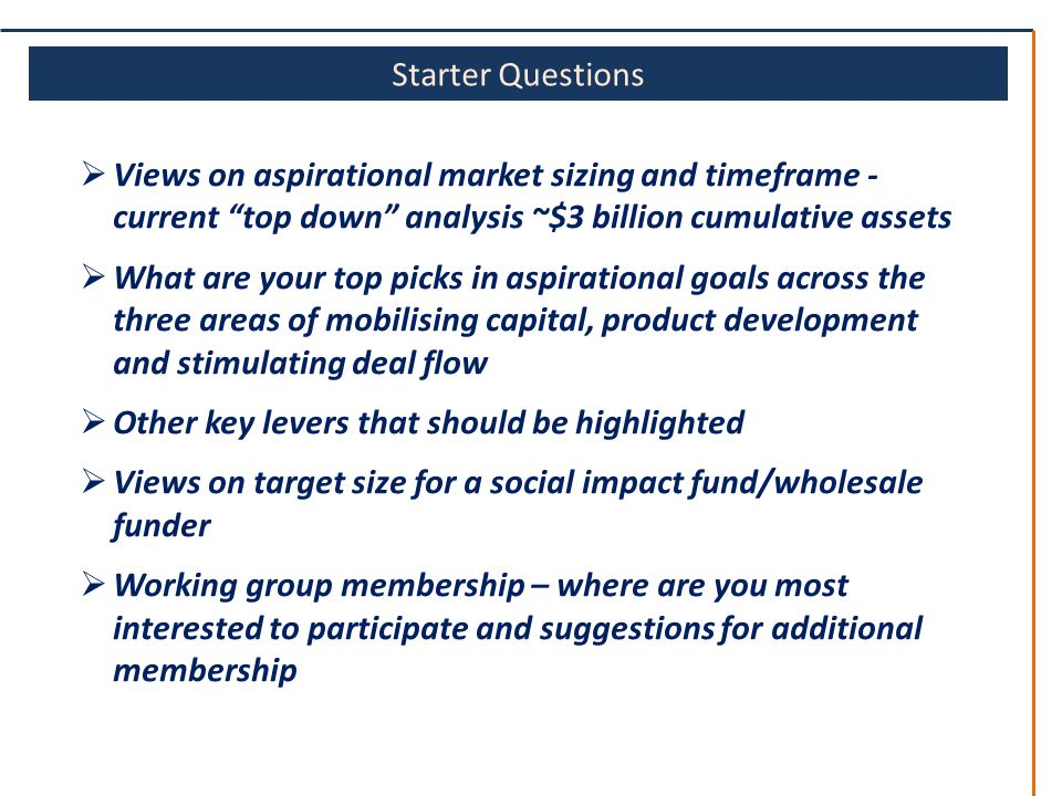 Starter Questions  Views on aspirational market sizing and timeframe - current top down analysis ~$3 billion cumulative assets  What are your top picks in aspirational goals across the three areas of mobilising capital, product development and stimulating deal flow  Other key levers that should be highlighted  Views on target size for a social impact fund/wholesale funder  Working group membership – where are you most interested to participate and suggestions for additional membership