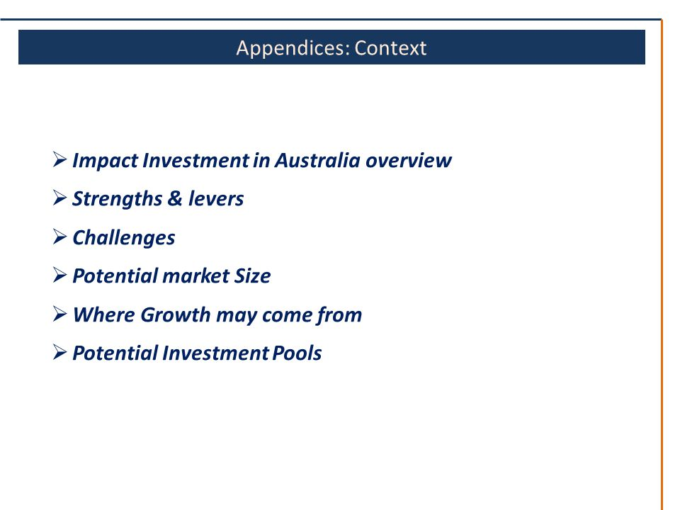 Appendices: Context  Impact Investment in Australia overview  Strengths & levers  Challenges  Potential market Size  Where Growth may come from  Potential Investment Pools