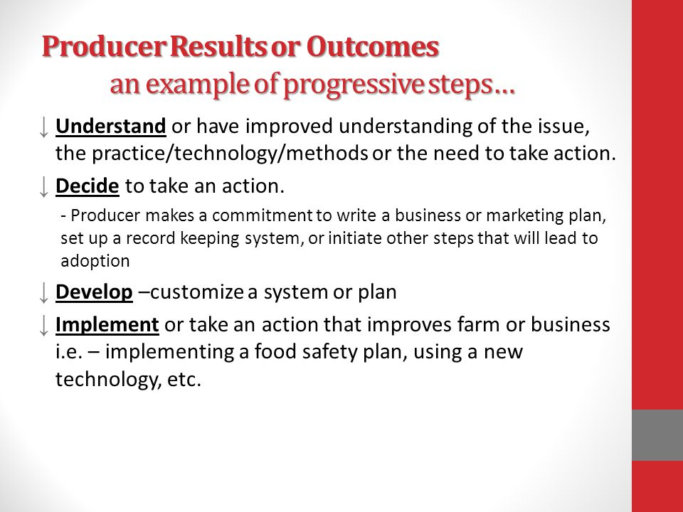 Producer Results or Outcomes an example of progressive steps… ↓ Understand or have improved understanding of the issue, the practice/technology/methods or the need to take action.